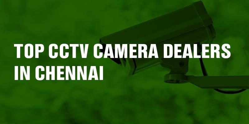 Top CCTV Camera Dealers in Chennai