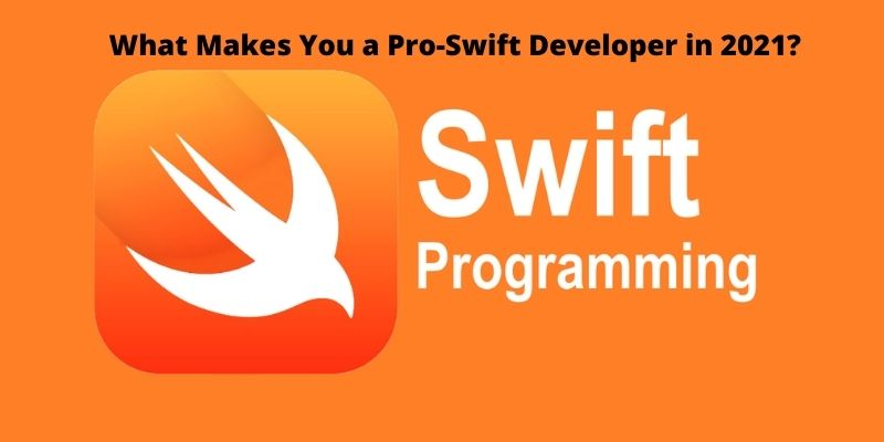 What is Swift and What Makes a Pro-Swift Developer in 2021 Trend?